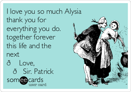 I love you so much Alysia thank you for everything you do.   together forever this life and the next