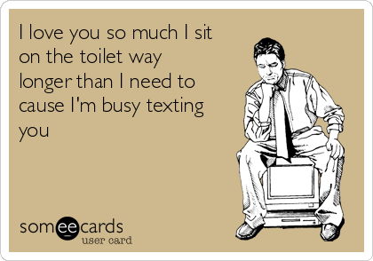[Image: i-love-you-so-much-i-sit-on-the-toilet-w...-3b9cf.png]