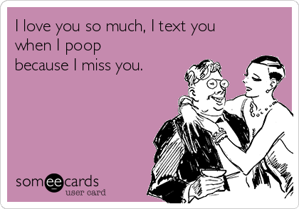 I love you so much, I text you when I poop because I miss you.