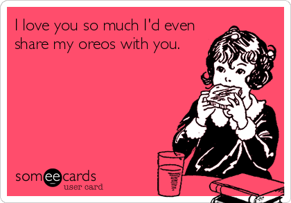 I love you so much I'd even  share my oreos with you.