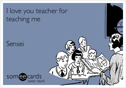 I love you teacher for teaching me       Sensei