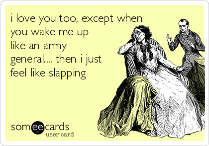 i love you too, except when you wake me up like an army general.... then i just feel like slapping