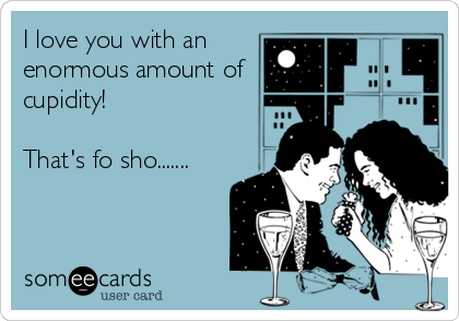 I love you with an enormous amount of  cupidity!  That's fo sho.......