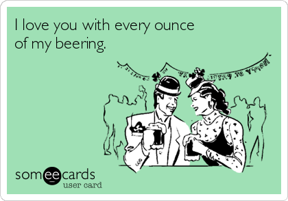 I love you with every ounce  of my beering.