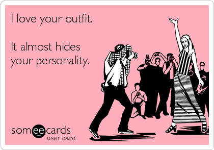 I love your outfit.   It almost hides your personality.