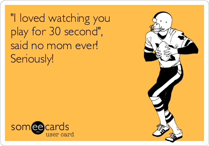 """""""I loved watching you play for 30 second"""", said no mom ever!  Seriously!"""
