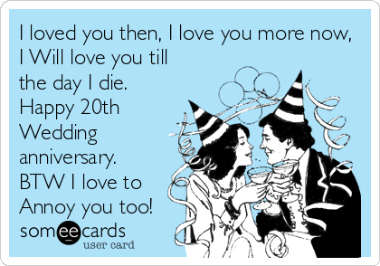 I loved you then, I love you more now, I Will love you till the day I die.  Happy 20th  Wedding anniversary.  BTW I love to Annoy you too!