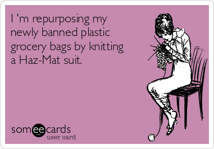 I 'm repurposing my newly banned plastic grocery bags by knitting a Haz-Mat suit.