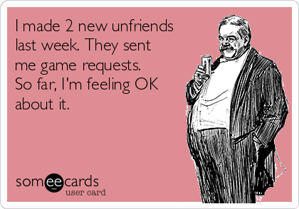 I made 2 new unfriends last week. They sent me game requests. So far, I'm feeling OK about it.