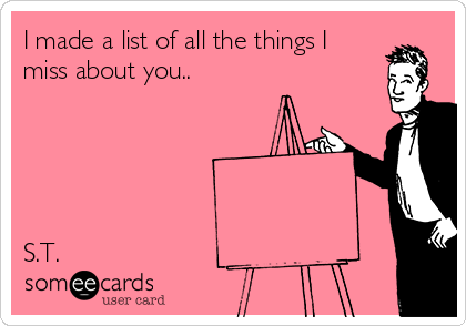 I made a list of all the things I miss about you..      S.T.