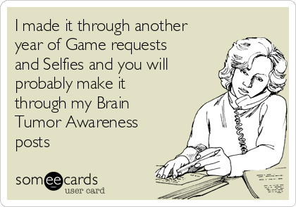 I made it through another year of Game requests and Selfies and you will probably make it through my Brain Tumor Awareness posts