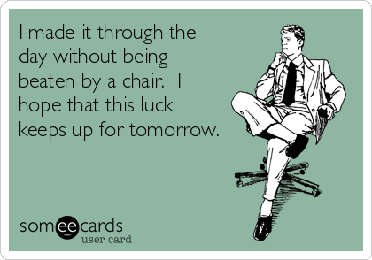 I made it through the day without being beaten by a chair.  I hope that this luck keeps up for tomorrow.