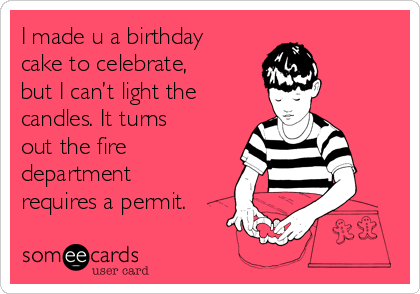 I made u a birthday cake to celebrate, but I can't light the candles. It turns out the fire department requires a permit.