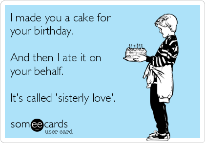 I made you a cake for your birthday.   And then I ate it on your behalf.   It's called 'sisterly love'.