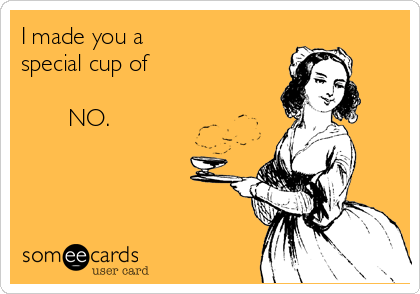 I made you a special cup of          NO.