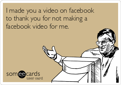 I made you a video on facebook to thank you for not making a facebook video for me.