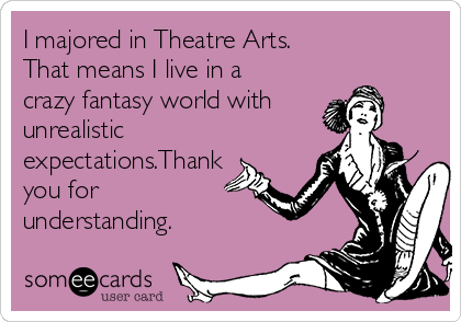 I majored in Theatre Arts. That means I live in a crazy fantasy world with unrealistic expectations.Thank you for understanding.