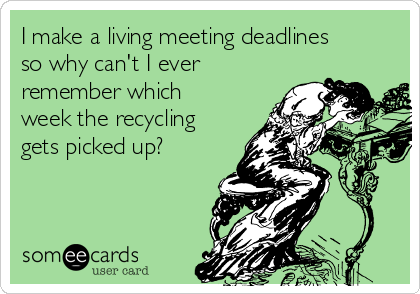 I make a living meeting deadlines so why can't I ever remember which week the recycling gets picked up?