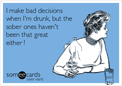 I make bad decisions when I'm drunk, but the sober ones haven't been that great either !