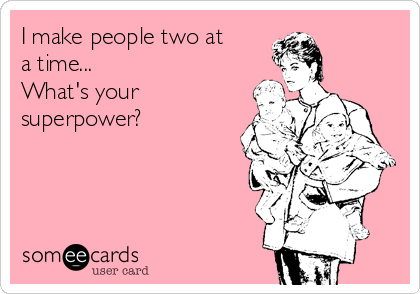 I make people two at a time...  What's your superpower?