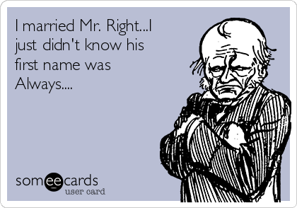 I married Mr. Right...I just didn't know his first name was Always....