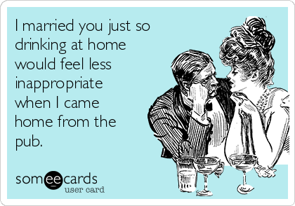 I married you just so drinking at home would feel less inappropriate when I came home from the pub.
