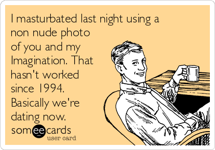 I masturbated last night using a non nude photo of you and my Imagination. That hasn't worked since 1994. Basically we're dating now.