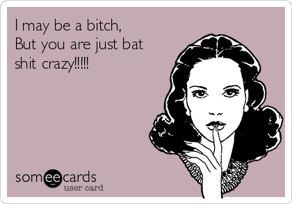 I may be a bitch, But you are just bat shit crazy!!!!!