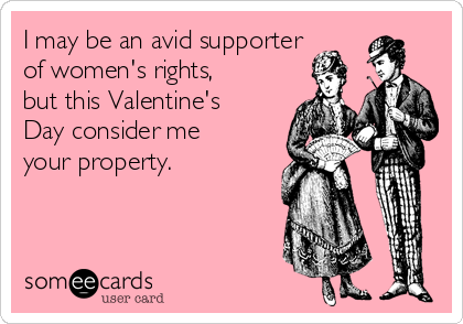 I may be an avid supporter of women's rights, but this Valentine's Day consider me your property.