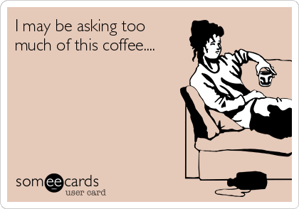I may be asking too much of this coffee....