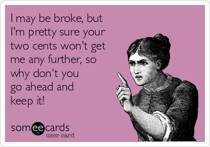 I may be broke, but I'm pretty sure your two cents won't get me any further, so why don't you go ahead and keep it!