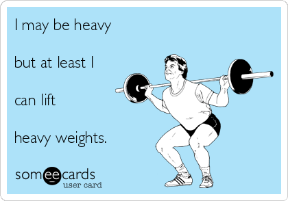 I may be heavy   but at least I   can lift   heavy weights.