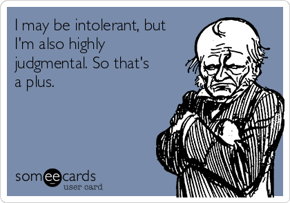 I may be intolerant, but I'm also highly judgmental. So that's a plus.