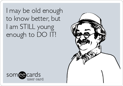 I may be old enough to know better, but I am STILL young enough to DO IT!
