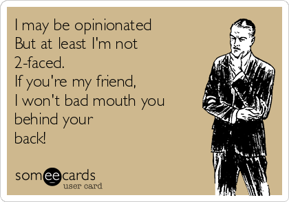 I may be opinionated But at least I'm not 2-faced. If you're my friend, I won't bad mouth you behind your back!
