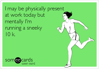 I may be physically present  at work today but  mentally I'm running a sneeky  10 k.
