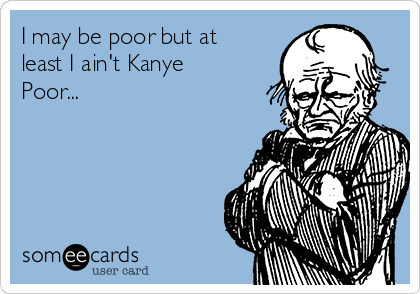 I may be poor but at least I ain't Kanye Poor...
