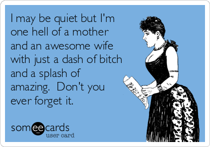 I may be quiet but I'm one hell of a mother and an awesome wife with just a dash of bitch and a splash of amazing.  Don't you ever forget it.