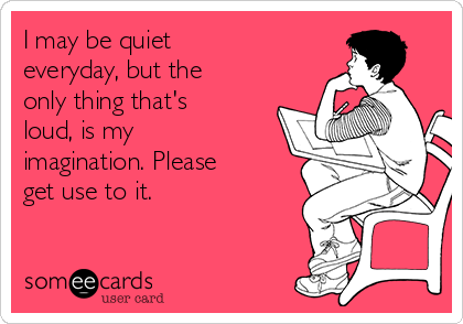 I may be quiet everyday, but the only thing that's loud, is my imagination. Please get use to it.