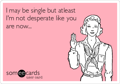 I may be single but atleast I'm not desperate like you are now...