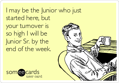 I may be the Junior who just started here, but your turnover is so high I will be Junior Sr. by the end of the week.