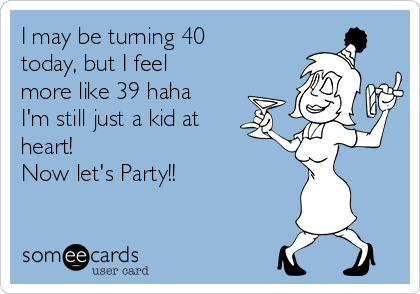 I may be turning 40 today, but I feel more like 39 haha I'm still just a kid at heart! Now let's Party!!