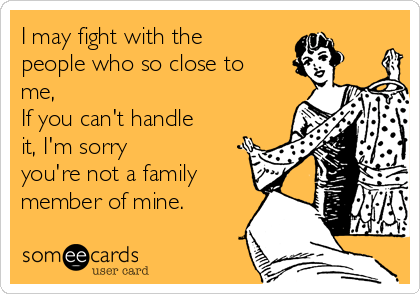I may fight with the people who so close to me,  If you can't handle it, I'm sorry  you're not a family member of mine.