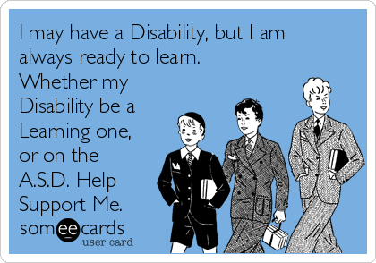 I may have a Disability, but I am always ready to learn. Whether my Disability be a Learning one, or on the A.S.D. Help Support Me.