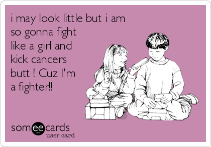 i may look little but i am so gonna fight like a girl and kick cancers butt ! Cuz I'm a fighter!!