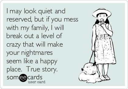 I may look quiet and reserved, but if you mess with my family, I will break out a level of crazy that will make your nightmares seem like a happy place.  True story.