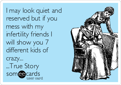 I may look quiet and reserved but if you mess with my infertility friends I  will show you 7 different kids of crazy... ...True Story