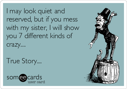 I may look quiet and reserved, but if you mess with my sister, I will show you 7 different kinds of crazy....   True Story....