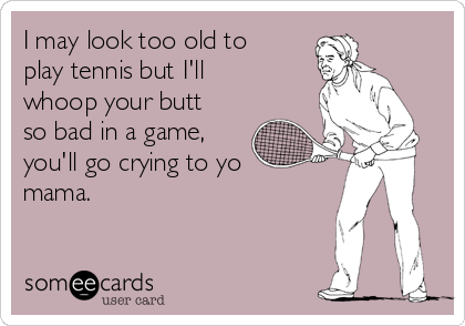 I may look too old to play tennis but I'll whoop your butt so bad in a game, you'll go crying to yo mama.