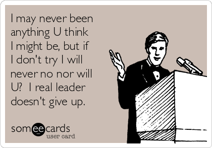 I may never been anything U think I might be, but if I don't try I will never no nor will U?  I real leader doesn't give up.